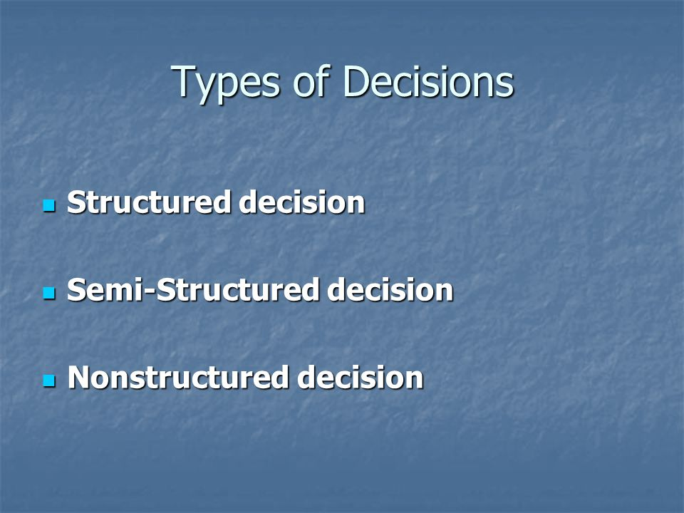 Types of Decisions Structured decision Structured decision Semi-Structured decision Semi-Structured decision Nonstructured decision Nonstructured decision