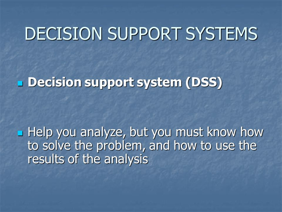 DECISION SUPPORT SYSTEMS Decision support system (DSS) Decision support system (DSS) Help you analyze, but you must know how to solve the problem, and how to use the results of the analysis Help you analyze, but you must know how to solve the problem, and how to use the results of the analysis