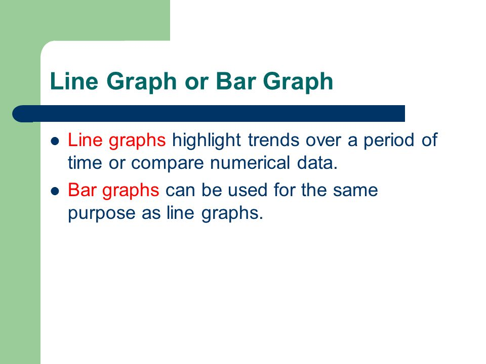 Line Graph or Bar Graph Line graphs highlight trends over a period of time or compare numerical data.