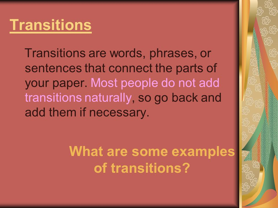Transitions Transitions are words, phrases, or sentences that connect the parts of your paper.
