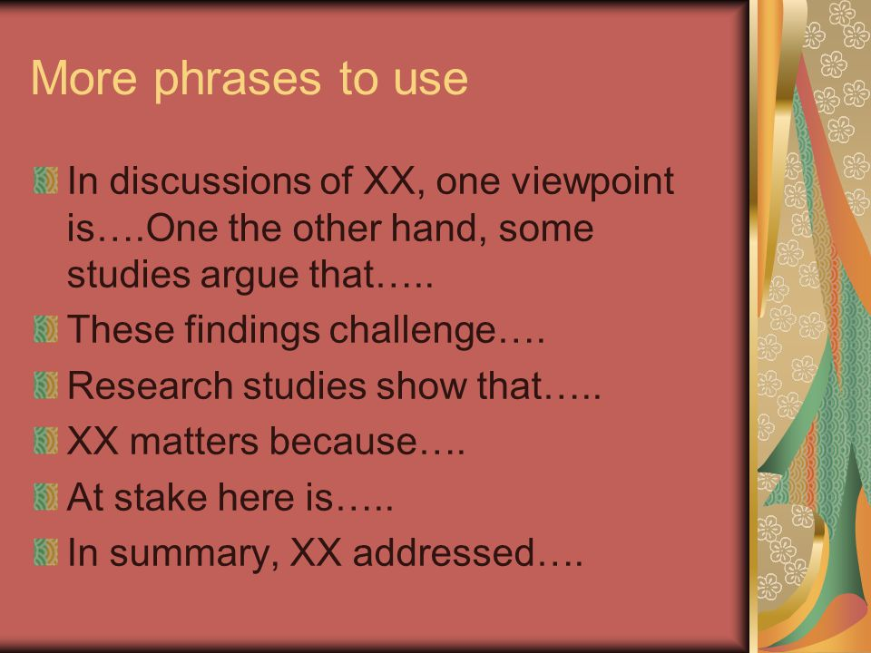 More phrases to use In discussions of XX, one viewpoint is….One the other hand, some studies argue that…..