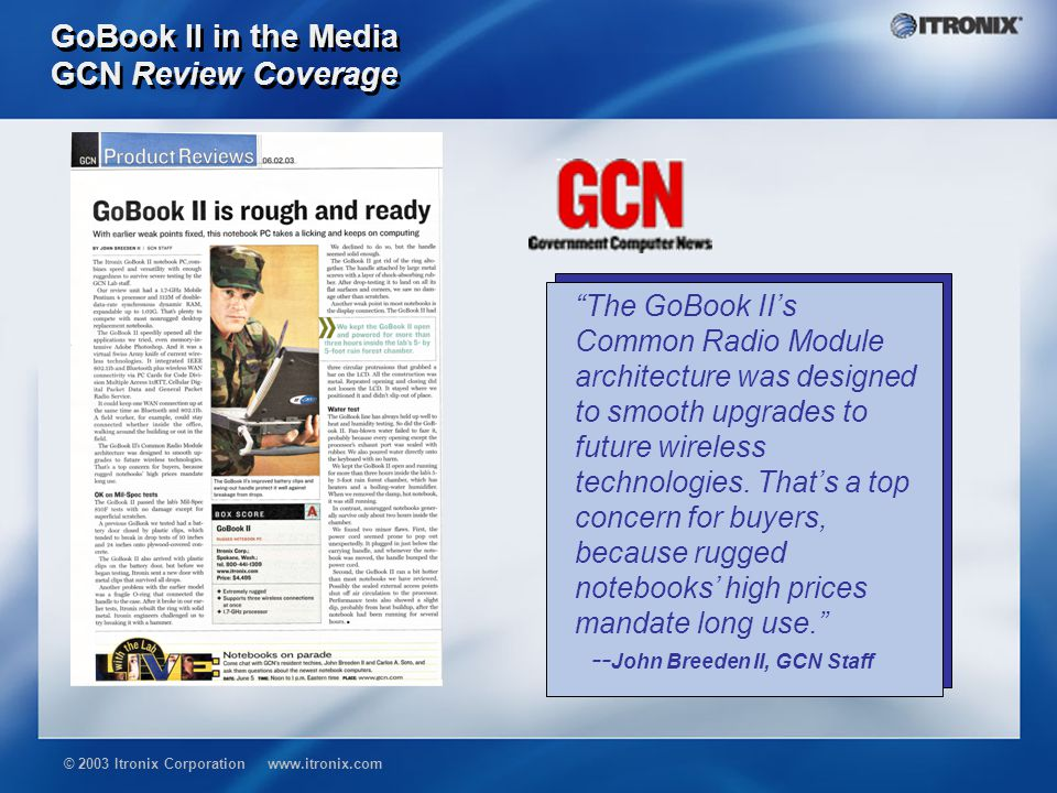 © 2003 Itronix Corporation www.itronix.com GoBook II in the Media GCN Review Coverage The GoBook II's Common Radio Module architecture was designed to smooth upgrades to future wireless technologies.