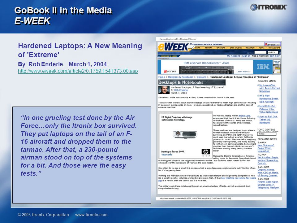 © 2003 Itronix Corporation www.itronix.com GoBook II in the Media E-WEEK Hardened Laptops: A New Meaning of Extreme By Rob Enderle March 1, 2004 http://www.eweek.com/article2/0,1759,1541373,00.asp In one grueling test done by the Air Force…only the Itronix box survived.
