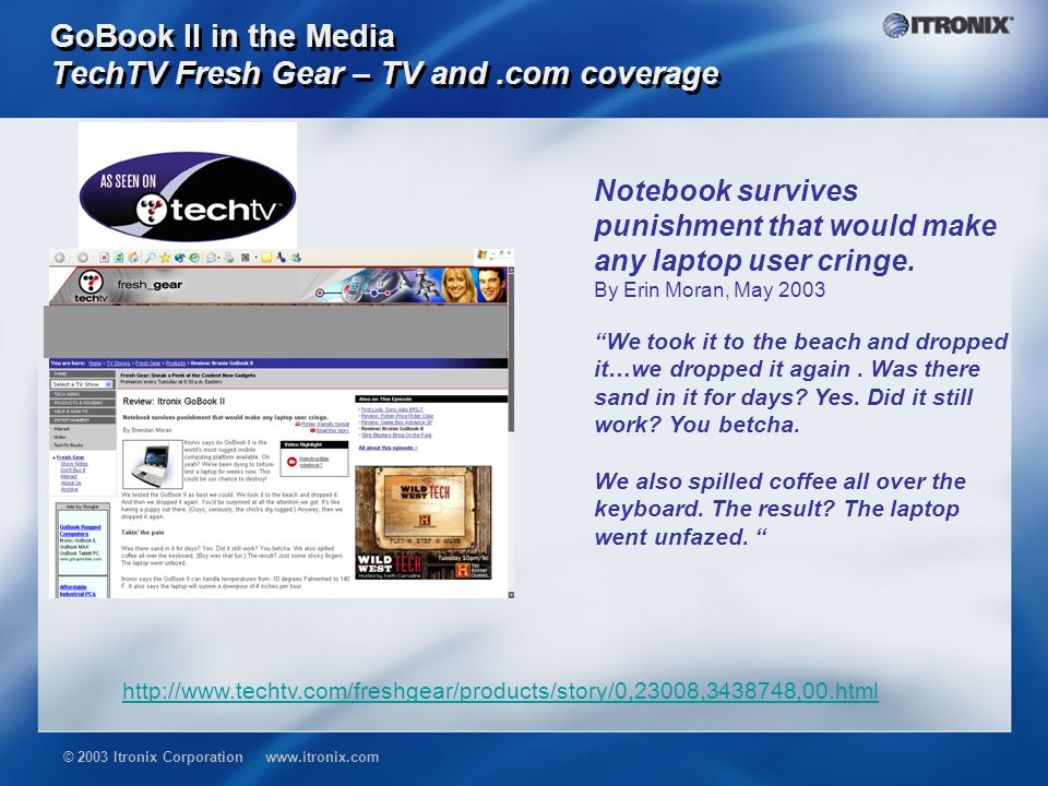 © 2003 Itronix Corporation www.itronix.com GoBook II in the Media TechTV Fresh Gear – TV and.com coverage http://www.techtv.com/freshgear/products/story/0,23008,3438748,00.html Notebook survives punishment that would make any laptop user cringe.