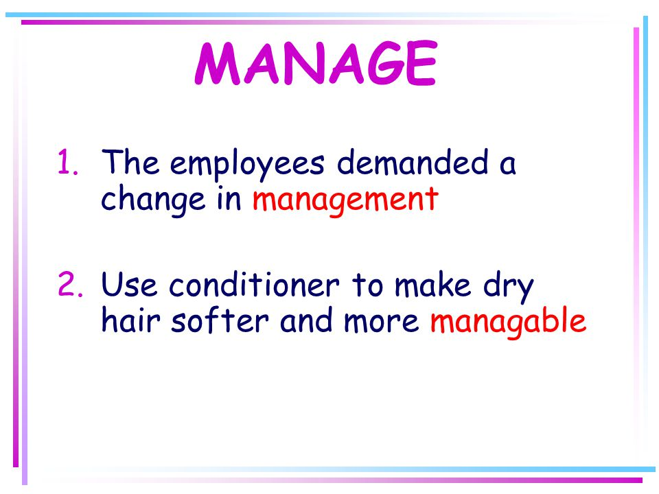 MANAGE 1.The employees demanded a change in management 2.Use conditioner to make dry hair softer and more managable