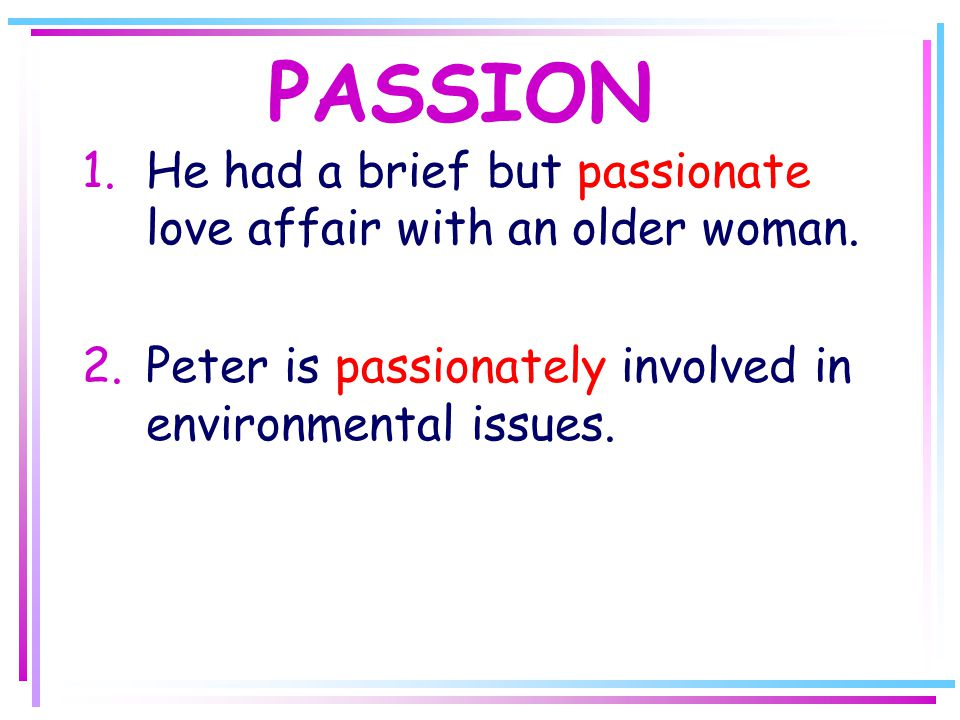 PASSION 1.He had a brief but passionate love affair with an older woman.
