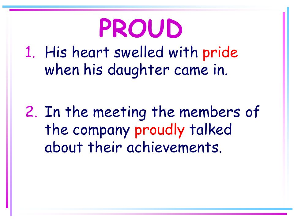 PROUD 1.His heart swelled with pride when his daughter came in.