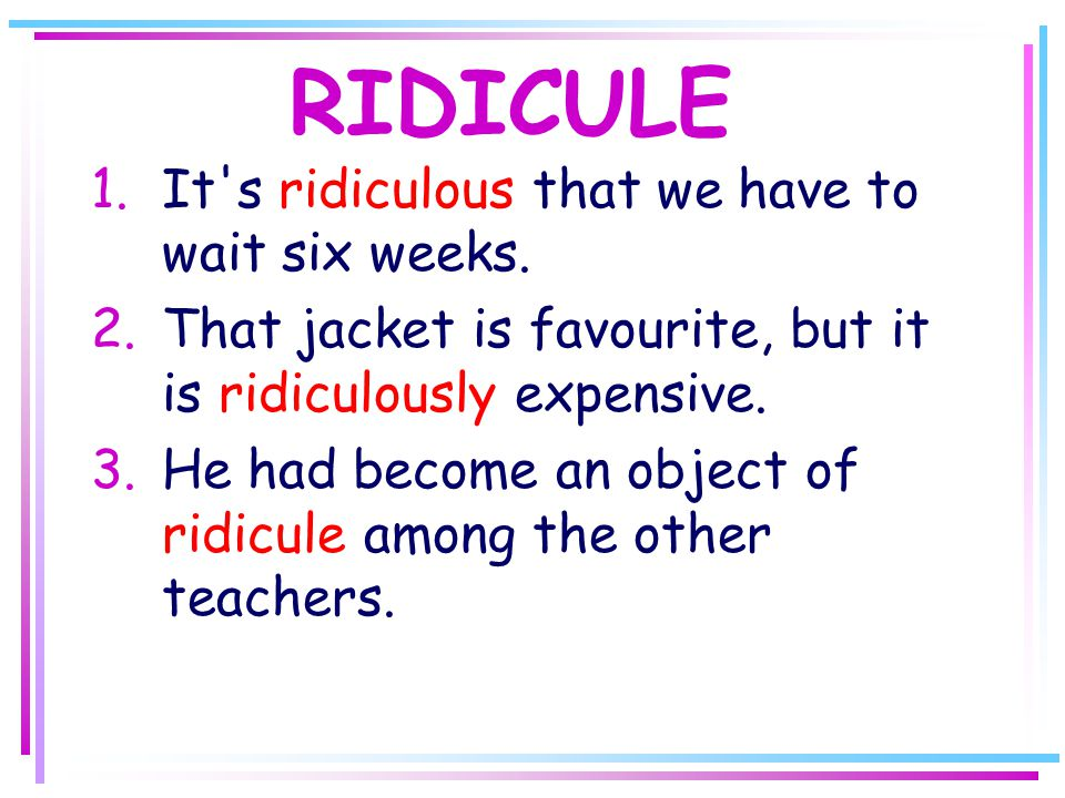 RIDICULE 1.It s ridiculous that we have to wait six weeks.