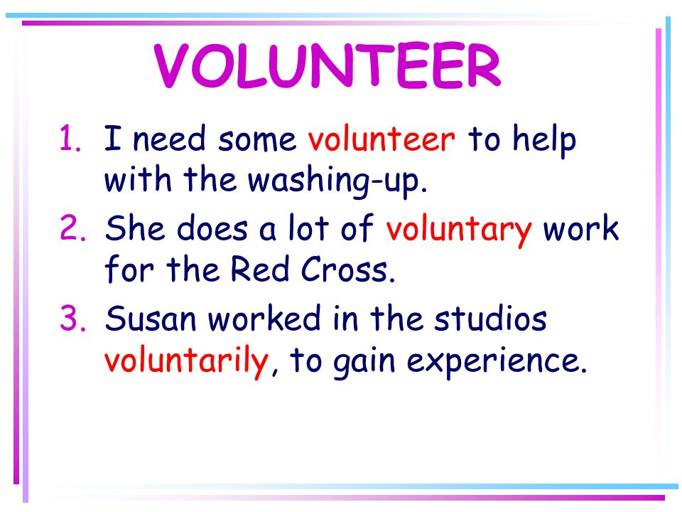 VOLUNTEER 1.I need some volunteer to help with the washing-up.