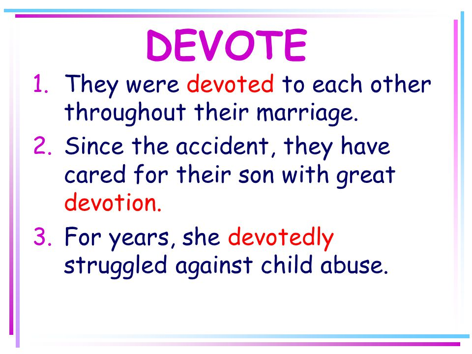 DEVOTE 1.They were devoted to each other throughout their marriage.