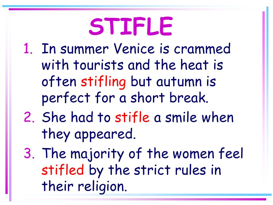 STIFLE 1.In summer Venice is crammed with tourists and the heat is often stifling but autumn is perfect for a short break.