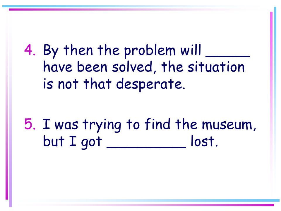 4.By then the problem will _____ have been solved, the situation is not that desperate.