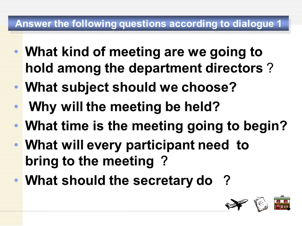 How to arrange meetings effectively – dialogue 1: luncheon meeting Before the meeting fixing the date, the venue, the seats, Prepare the use of services (laptop, microphone, meeting) Send meeting notices (venue, date, time, agenda) After the meeting Get to know the attendants take minutes (main idea, motions, result of votes… ) During the meeting Type up the minute Distribute the minute Notify: the department directors Time: 11 o'clock -1 p.m.