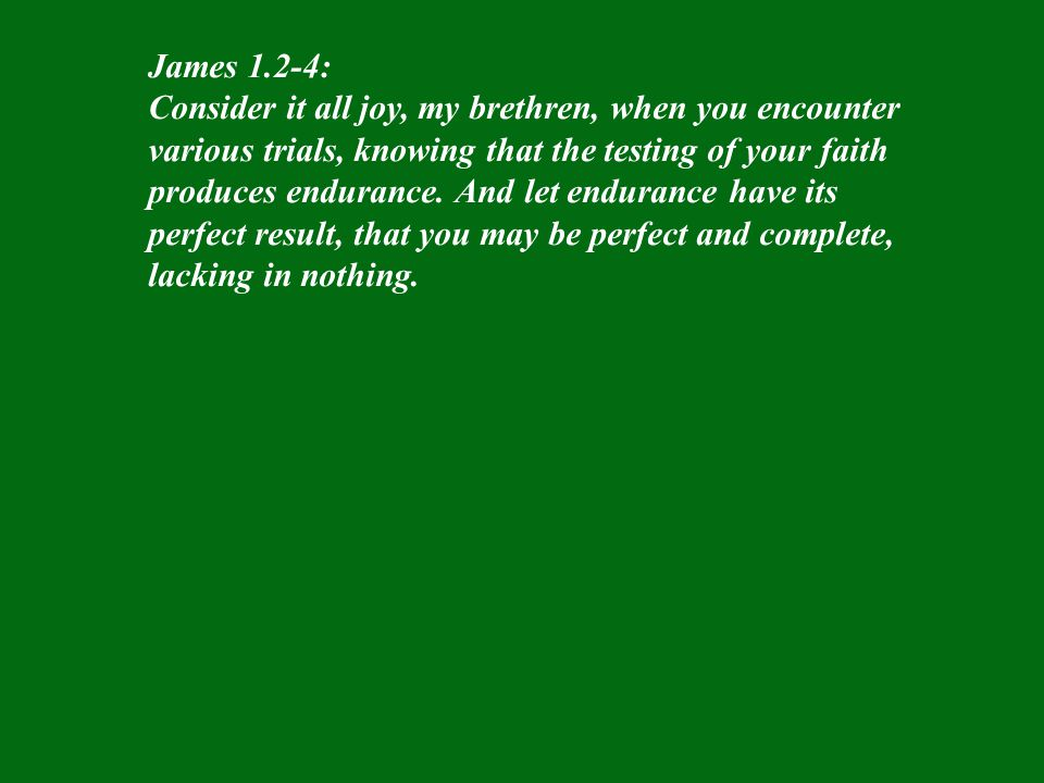 James 1.2-4: Consider it all joy, my brethren, when you encounter various trials, knowing that the testing of your faith produces endurance. And let e