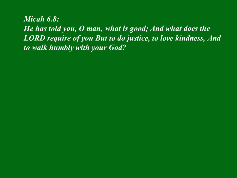 Micah 6.8: He has told you, O man, what is good; And what does the LORD require of you But to do justice, to love kindness, And to walk humbly with yo