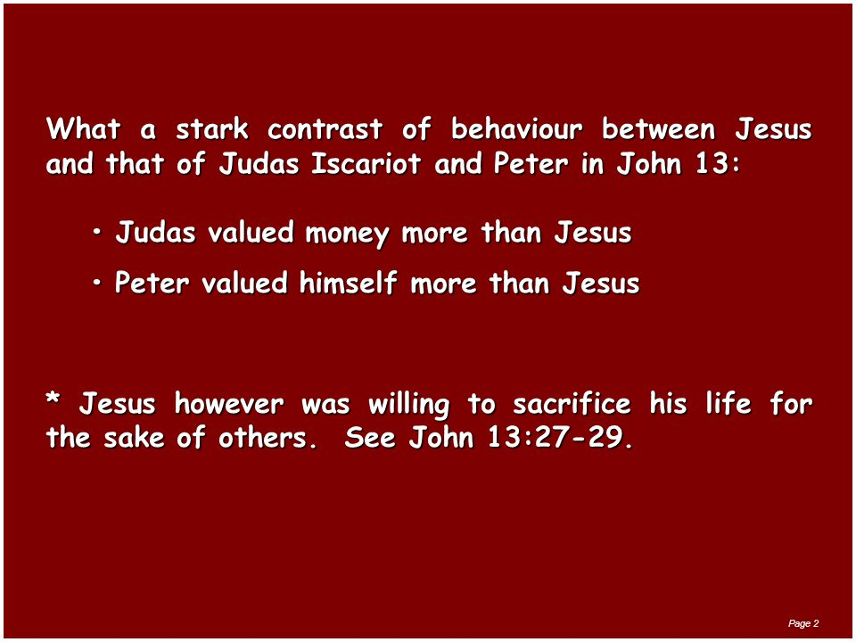 What a stark contrast of behaviour between Jesus and that of Judas Iscariot and Peter in John 13: Judas valued money more than JesusJudas valued money more than Jesus Peter valued himself more than JesusPeter valued himself more than Jesus * Jesus however was willing to sacrifice his life for the sake of others.