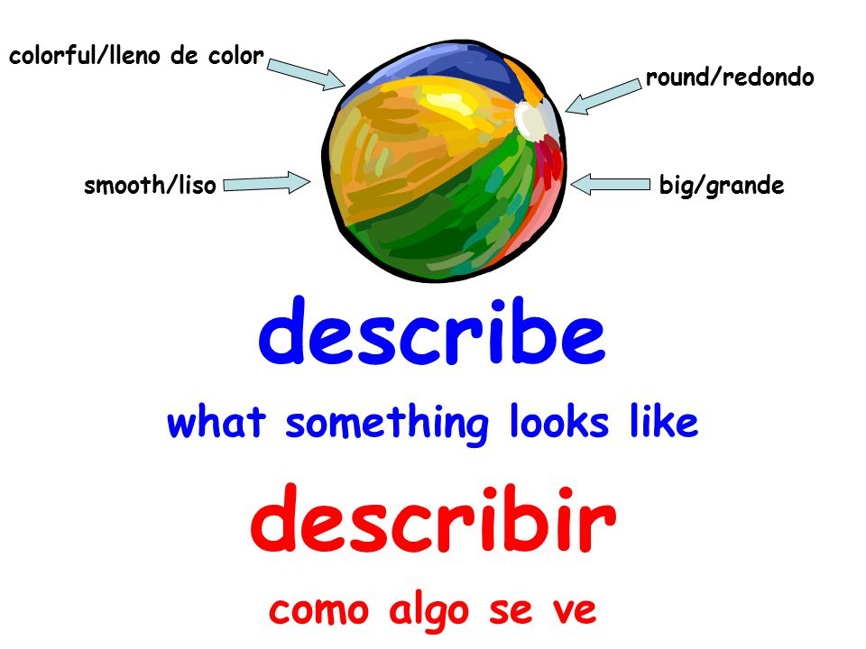 describe what something looks like describir como algo se ve round/redondo colorful/lleno de color smooth/liso big/grande