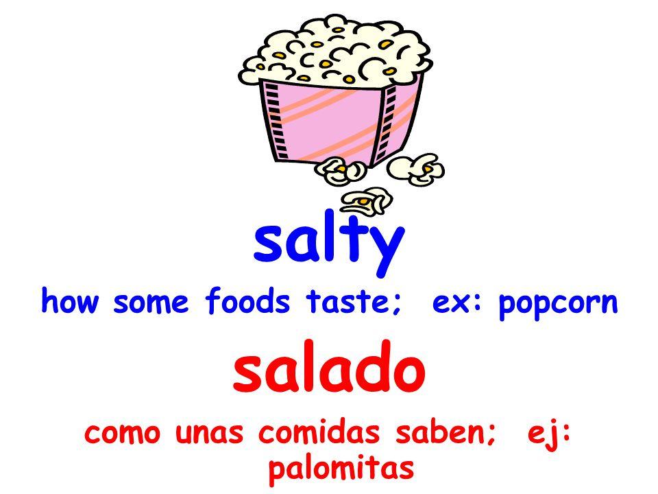 salty how some foods taste; ex: popcorn salado como unas comidas saben; ej: palomitas