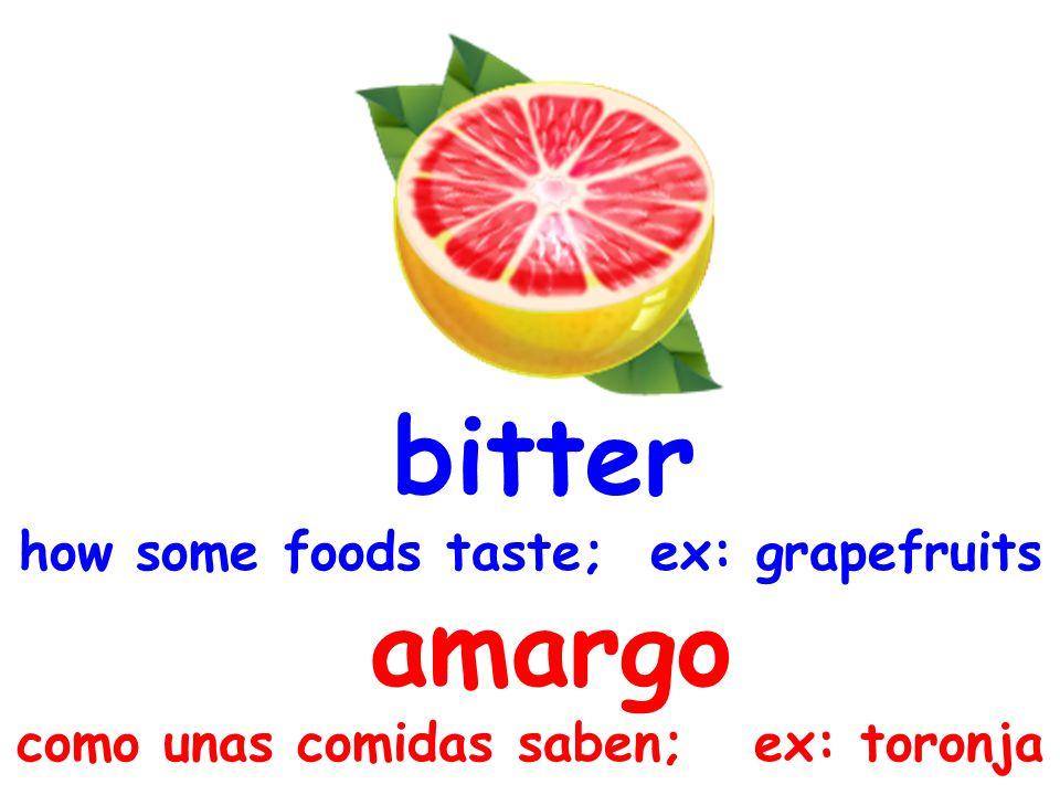 bitter how some foods taste; ex: grapefruits amargo como unas comidas saben; ex: toronja