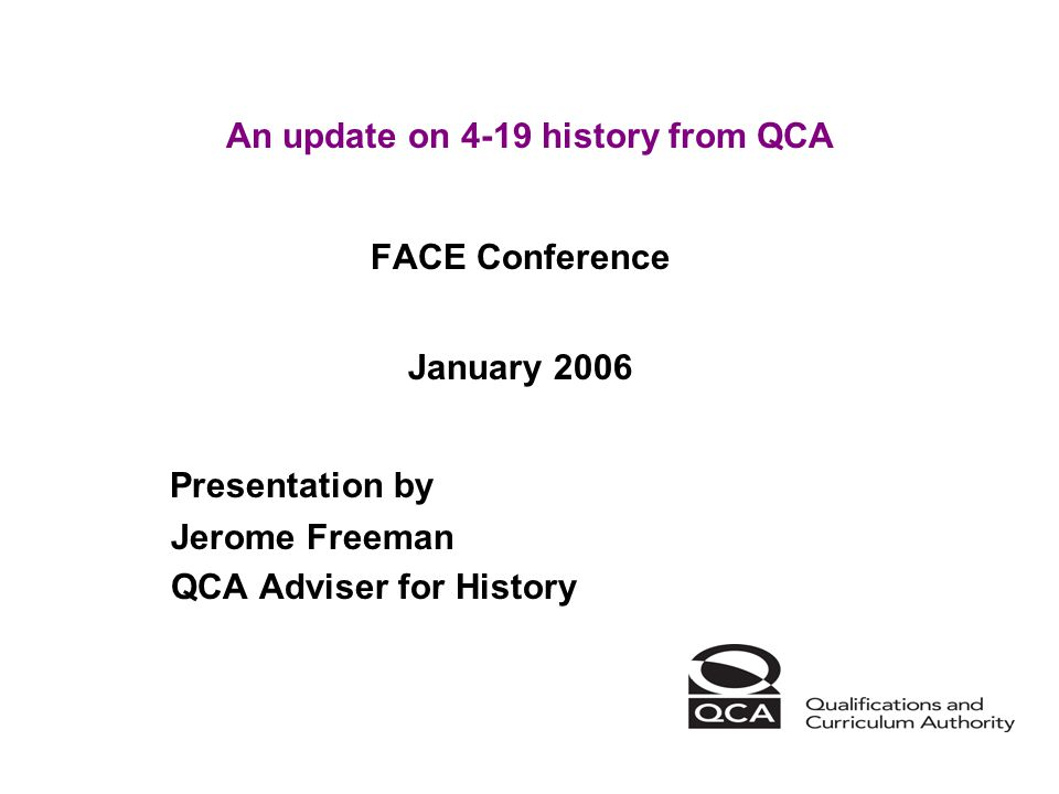 An update on 4-19 history from QCA FACE Conference January 2006 Presentation by Jerome Freeman QCA Adviser for History