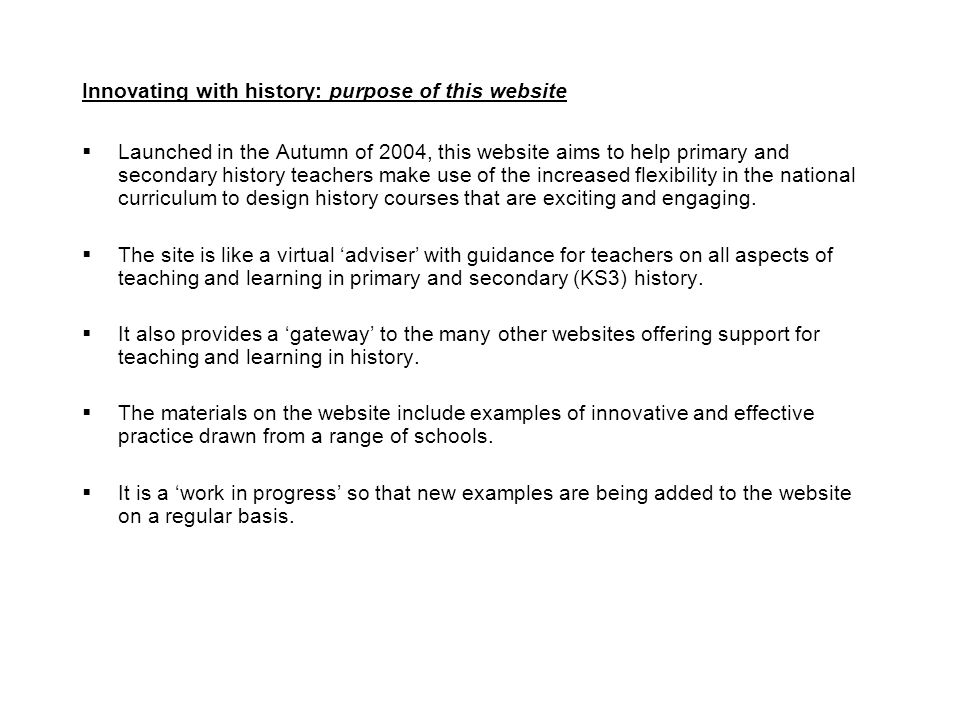Innovating with history: purpose of this website  Launched in the Autumn of 2004, this website aims to help primary and secondary history teachers make use of the increased flexibility in the national curriculum to design history courses that are exciting and engaging.