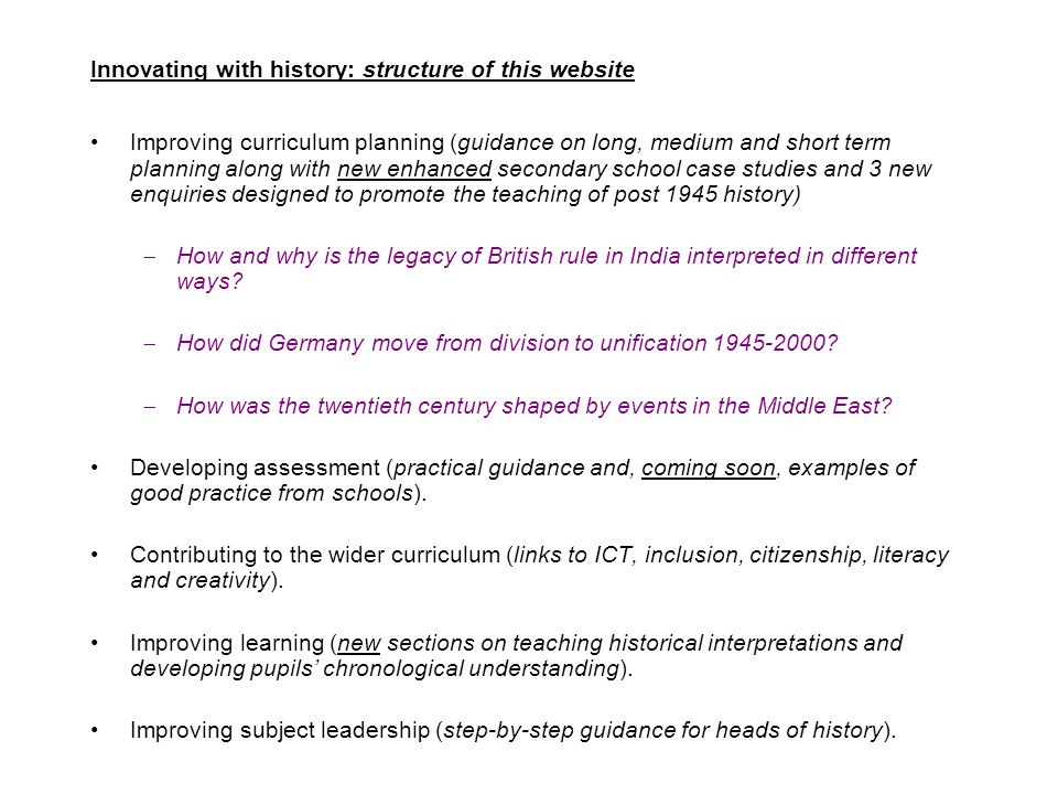 Innovating with history: structure of this website Improving curriculum planning (guidance on long, medium and short term planning along with new enhanced secondary school case studies and 3 new enquiries designed to promote the teaching of post 1945 history)  How and why is the legacy of British rule in India interpreted in different ways.