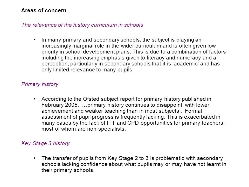 Areas of concern The relevance of the history curriculum in schools In many primary and secondary schools, the subject is playing an increasingly marginal role in the wider curriculum and is often given low priority in school development plans.