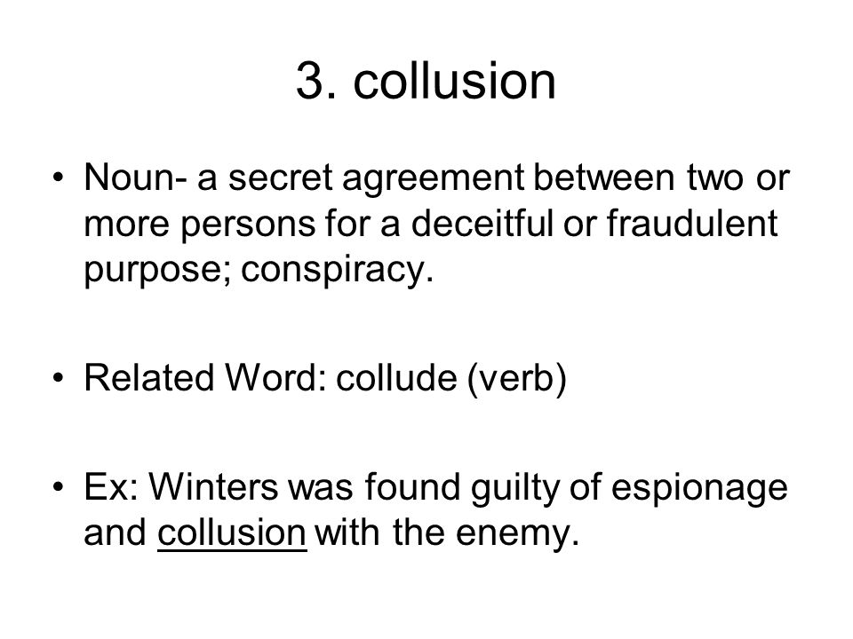3. collusion Noun- a secret agreement between two or more persons for a deceitful or fraudulent purpose; conspiracy. Related Word: collude (verb) Ex: