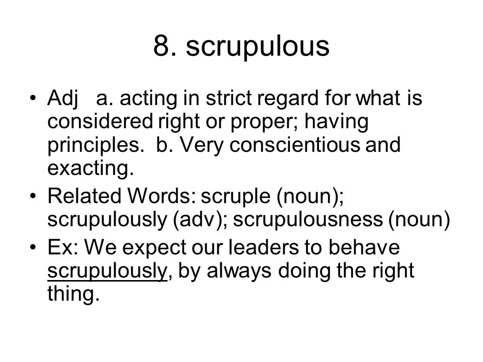 8. scrupulous Adj a. acting in strict regard for what is considered right or proper; having principles. b. Very conscientious and exacting. Related Wo