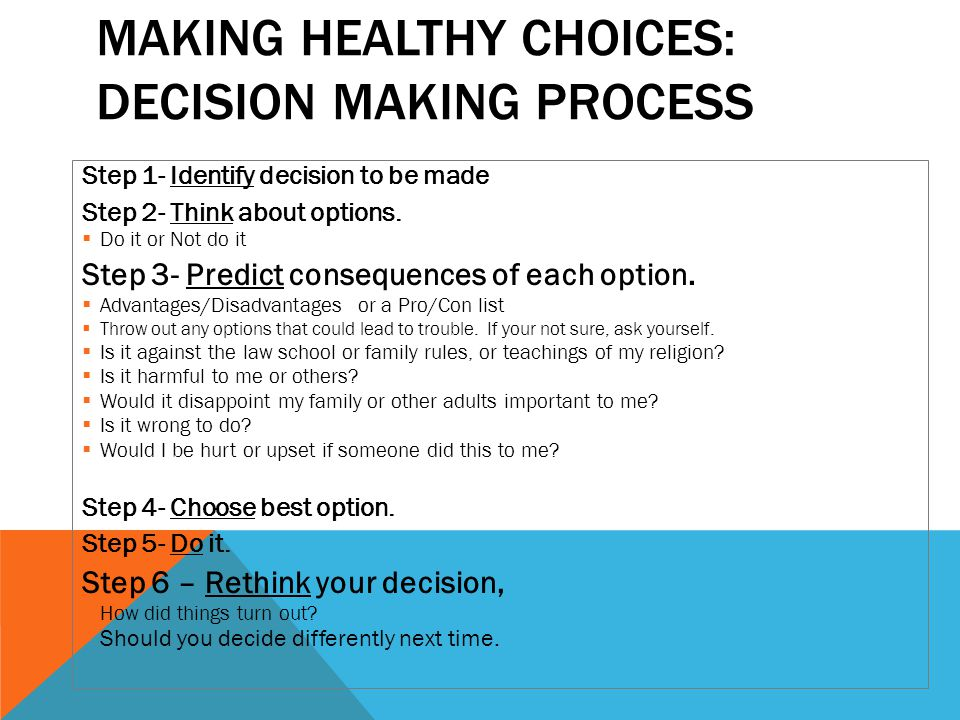 MAKING HEALTHY CHOICES: DECISION MAKING PROCESS Step 1- Identify decision to be made Step 2- Think about options.