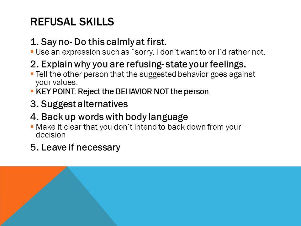 REFUSAL SKILLS 1. Say no- Do this calmly at first.