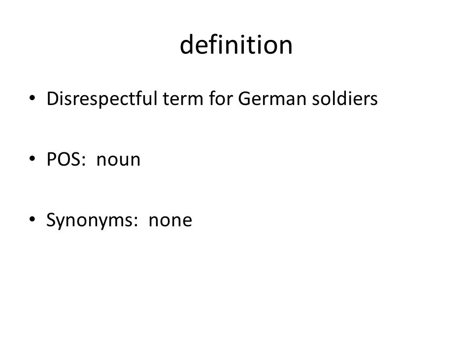 definition Disrespectful term for German soldiers POS: noun Synonyms: none