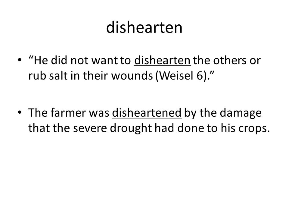 dishearten He did not want to dishearten the others or rub salt in their wounds (Weisel 6). The farmer was disheartened by the damage that the severe drought had done to his crops.