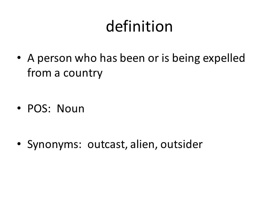 definition A person who has been or is being expelled from a country POS: Noun Synonyms: outcast, alien, outsider