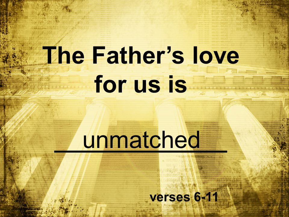 The Father's love for us is ______________ verses 6-11 unmatched