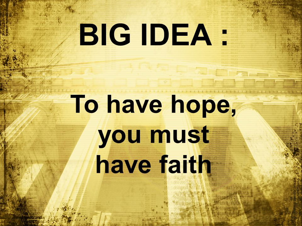 BIG IDEA : To have hope, you must have faith