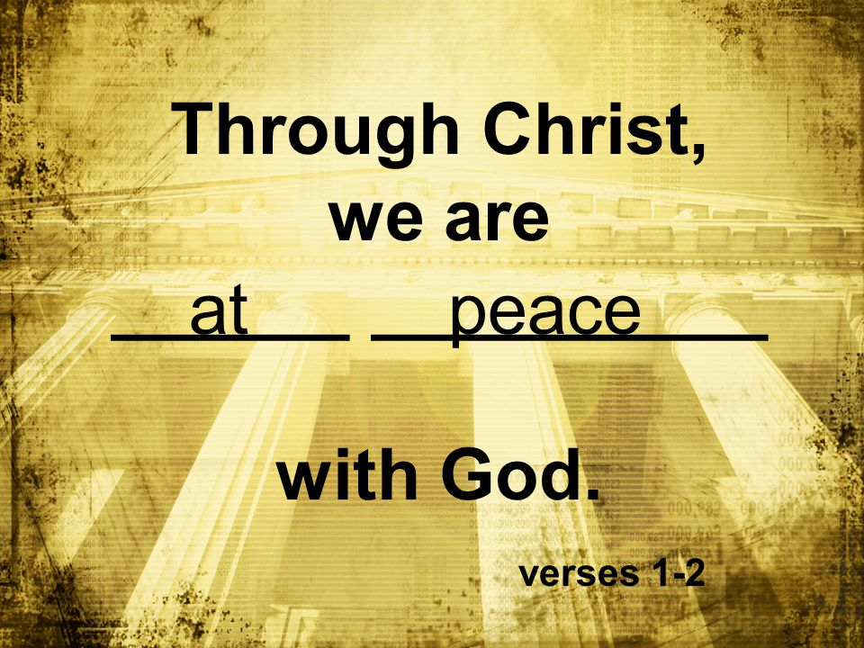Through Christ, we are ______ __________ with God. verses 1-2 at peace