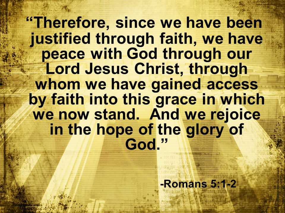 Therefore, since we have been justified through faith, we have peace with God through our Lord Jesus Christ, through whom we have gained access by faith into this grace in which we now stand.