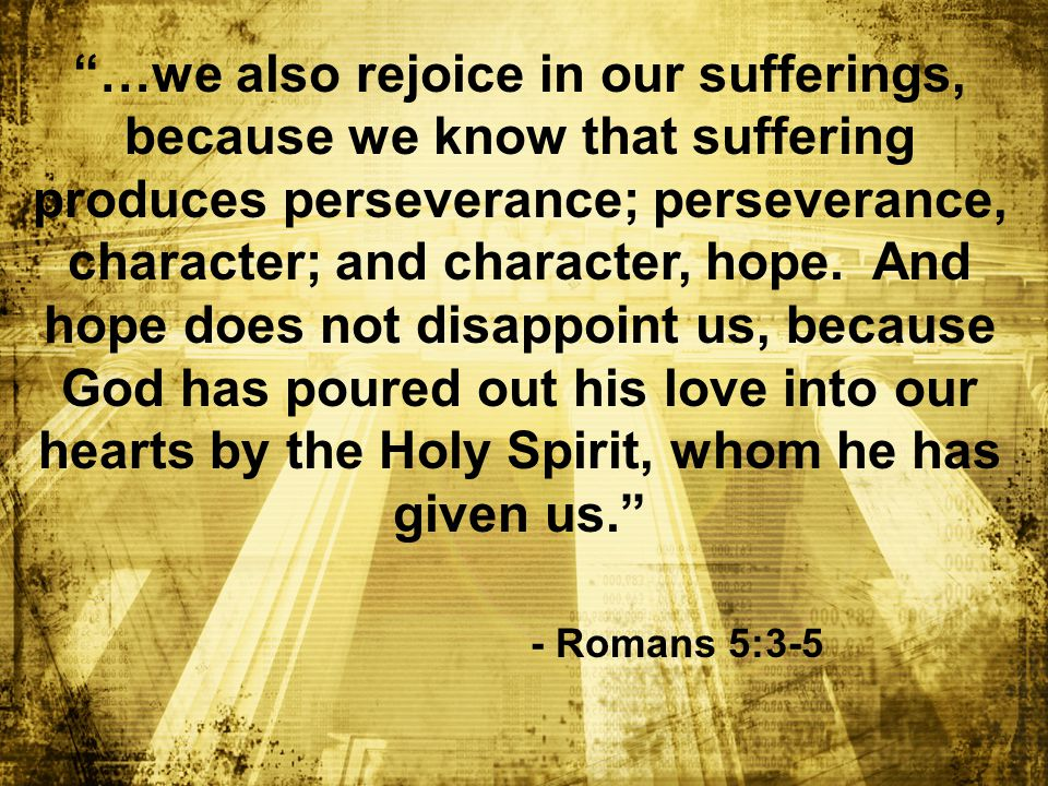 …we also rejoice in our sufferings, because we know that suffering produces perseverance; perseverance, character; and character, hope.