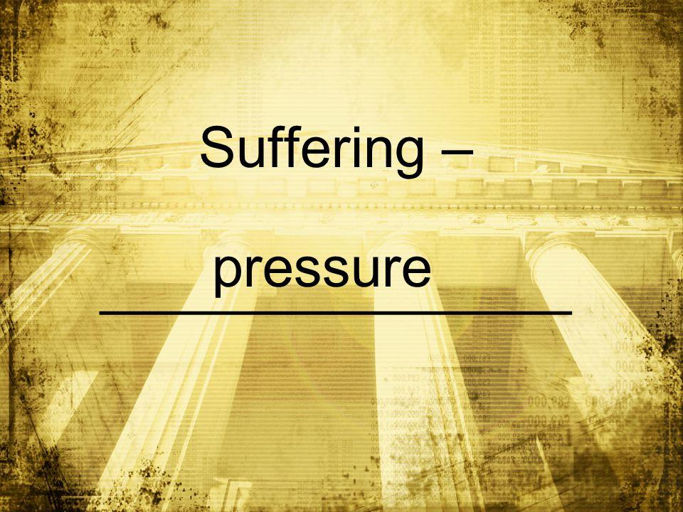 Suffering – _______________ pressure