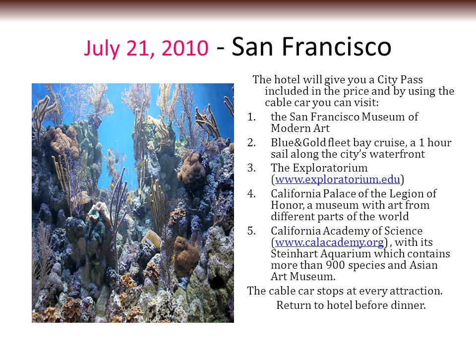 July 21, 2010 - San Francisco The hotel will give you a City Pass included in the price and by using the cable car you can visit: 1.the San Francisco Museum of Modern Art 2.Blue&Gold fleet bay cruise, a 1 hour sail along the city's waterfront 3.The Exploratorium (www.exploratorium.edu)www.exploratorium.edu 4.California Palace of the Legion of Honor, a museum with art from different parts of the world 5.California Academy of Science (www.calacademy.org), with its Steinhart Aquarium which contains more than 900 species and Asian Art Museum.www.calacademy.org The cable car stops at every attraction.