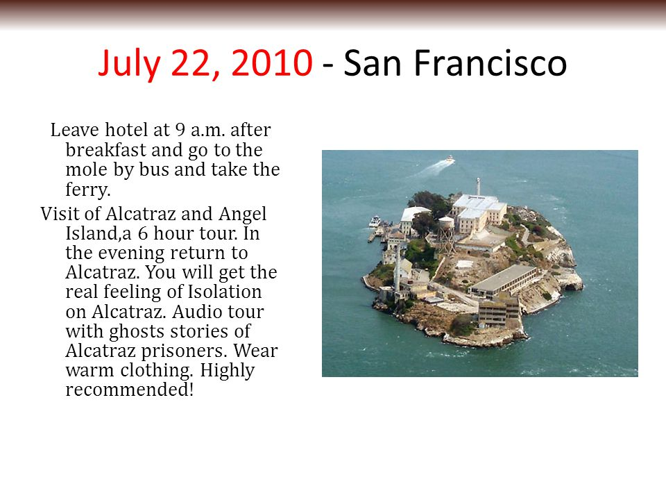 July 22, 2010 - San Francisco Leave hotel at 9 a.m. after breakfast and go to the mole by bus and take the ferry. Visit of Alcatraz and Angel Island,a