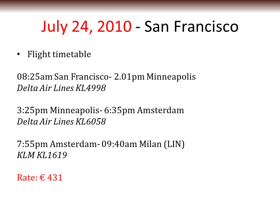 July 24, 2010 - San Francisco Flight timetable 08:25am San Francisco- 2.01pm Minneapolis Delta Air Lines KL4998 3:25pm Minneapolis- 6:35pm Amsterdam Delta Air Lines KL6058 7:55pm Amsterdam- 09:40am Milan (LIN) KLM KL1619 Rate: € 431