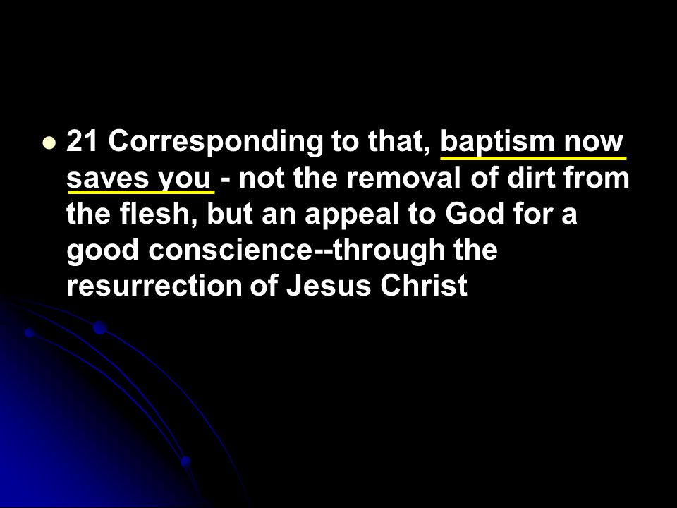 21 Corresponding to that, baptism now saves you - not the removal of dirt from the flesh, but an appeal to God for a good conscience--through the resu