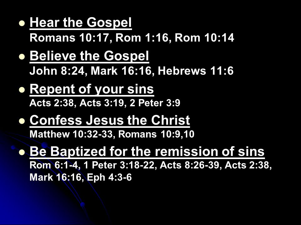 Hear the Gospel Romans 10:17, Rom 1:16, Rom 10:14 Believe the Gospel John 8:24, Mark 16:16, Hebrews 11:6 Repent of your sins Acts 2:38, Acts 3:19, 2 P