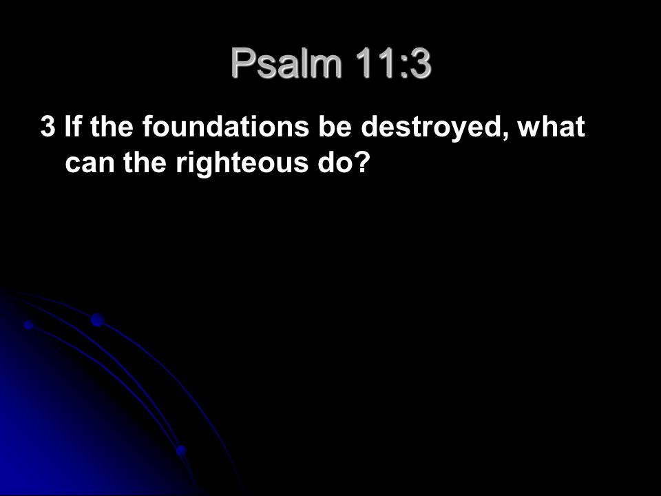 3 If the foundations be destroyed, what can the righteous do? Psalm 11:3