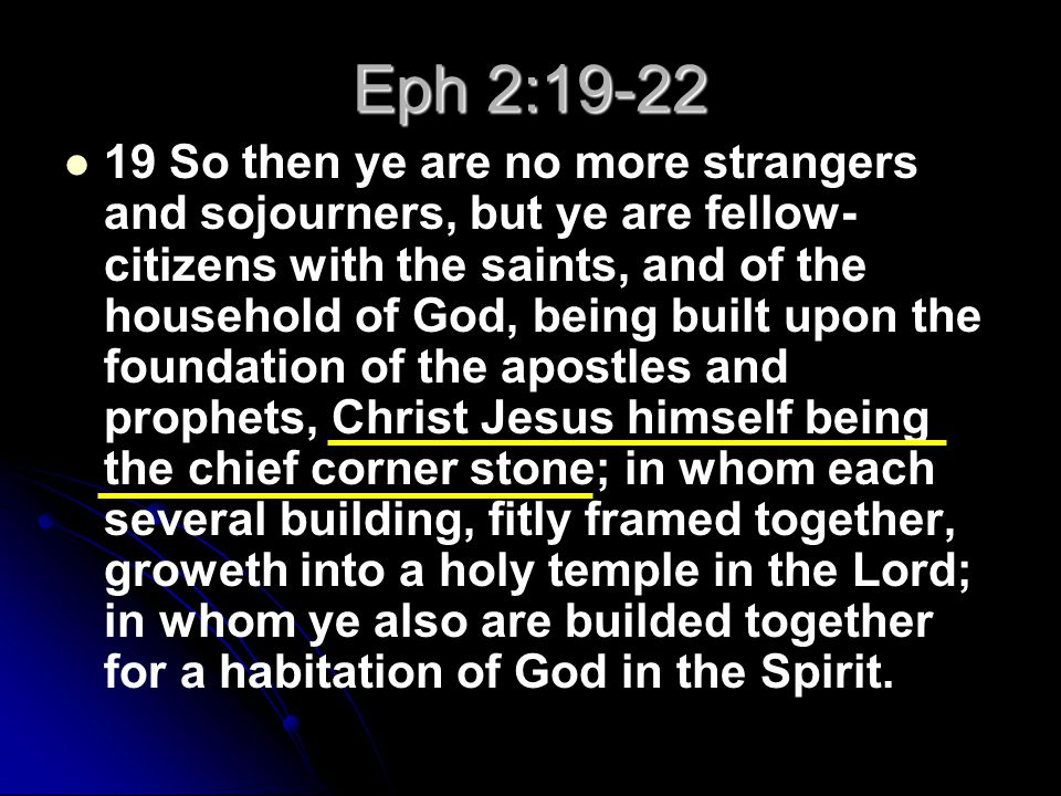 Eph 2:19-22 19 So then ye are no more strangers and sojourners, but ye are fellow- citizens with the saints, and of the household of God, being built