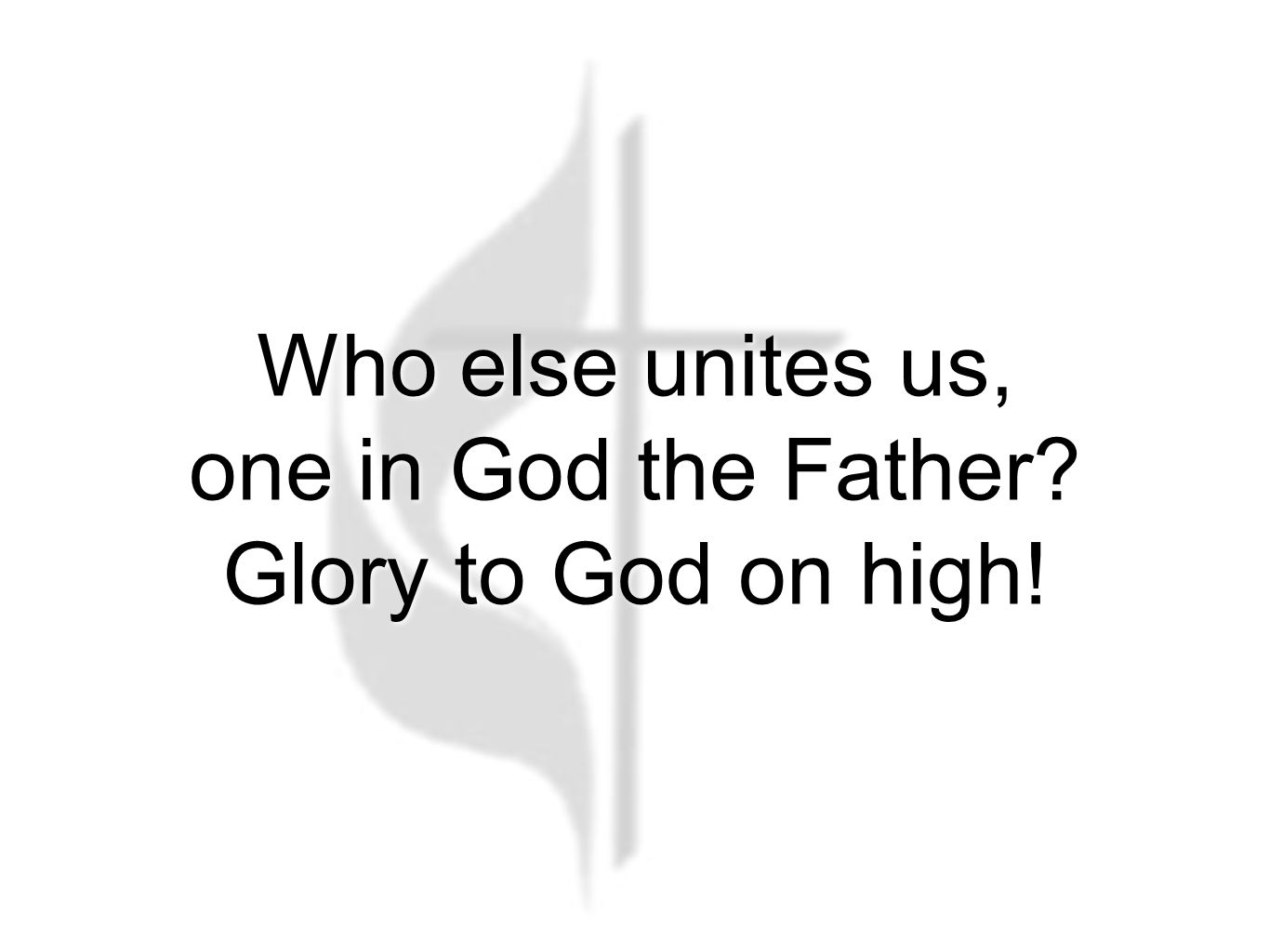 Who else unites us, one in God the Father? Glory to God on high!