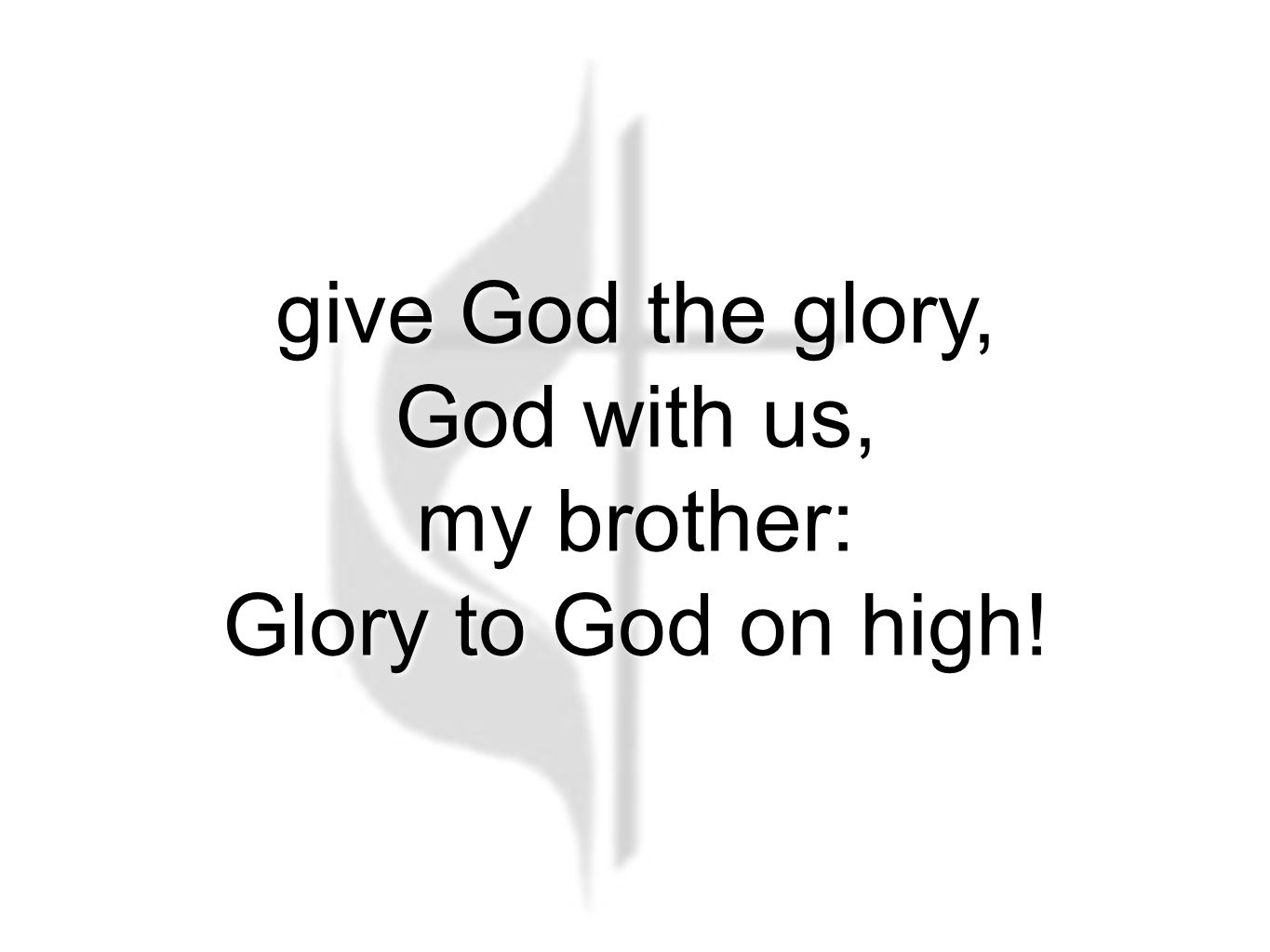 give God the glory, God with us, my brother: Glory to God on high!