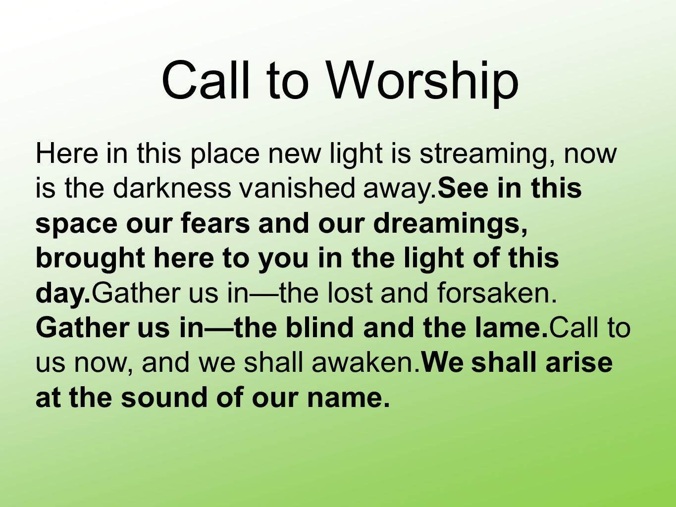 Call to Worship Here in this place new light is streaming, now is the darkness vanished away.See in this space our fears and our dreamings, brought here to you in the light of this day.Gather us in—the lost and forsaken.